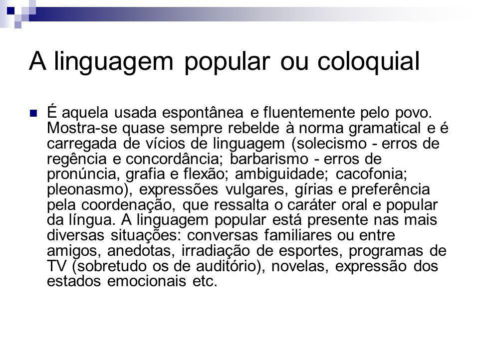A linguagem popular ou coloquial É aquela usada espontânea e fluentemente pelo povo. Mostra-se quase sempre rebelde à norma gramatical e é carregada d