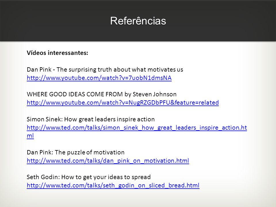 Referências Vídeos interessantes: Dan Pink - The surprising truth about what motivates us http://www.youtube.com/watch?v=7uobN1dmsNA WHERE GOOD IDEAS COME FROM by Steven Johnson http://www.youtube.com/watch?v=NugRZGDbPFU&feature=related Simon Sinek: How great leaders inspire action http://www.ted.com/talks/simon_sinek_how_great_leaders_inspire_action.ht ml Dan Pink: The puzzle of motivation http://www.ted.com/talks/dan_pink_on_motivation.html Seth Godin: How to get your ideas to spread http://www.ted.com/talks/seth_godin_on_sliced_bread.html