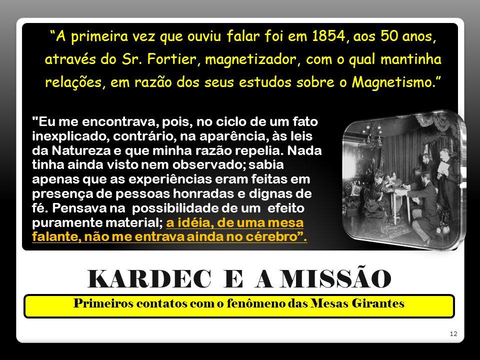 KARDEC E A MISSÃO Primeiros contatos com o fenômeno das Mesas Girantes A primeira vez que ouviu falar foi em 1854, aos 50 anos, através do Sr. Fortier