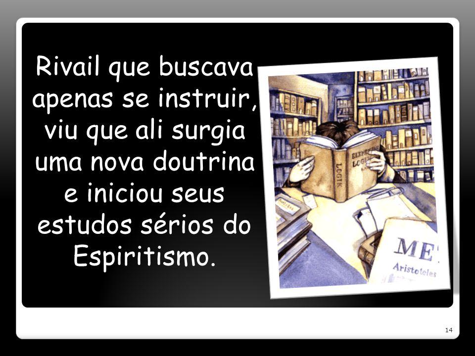 Rivail que buscava apenas se instruir, viu que ali surgia uma nova doutrina e iniciou seus estudos sérios do Espiritismo. 14