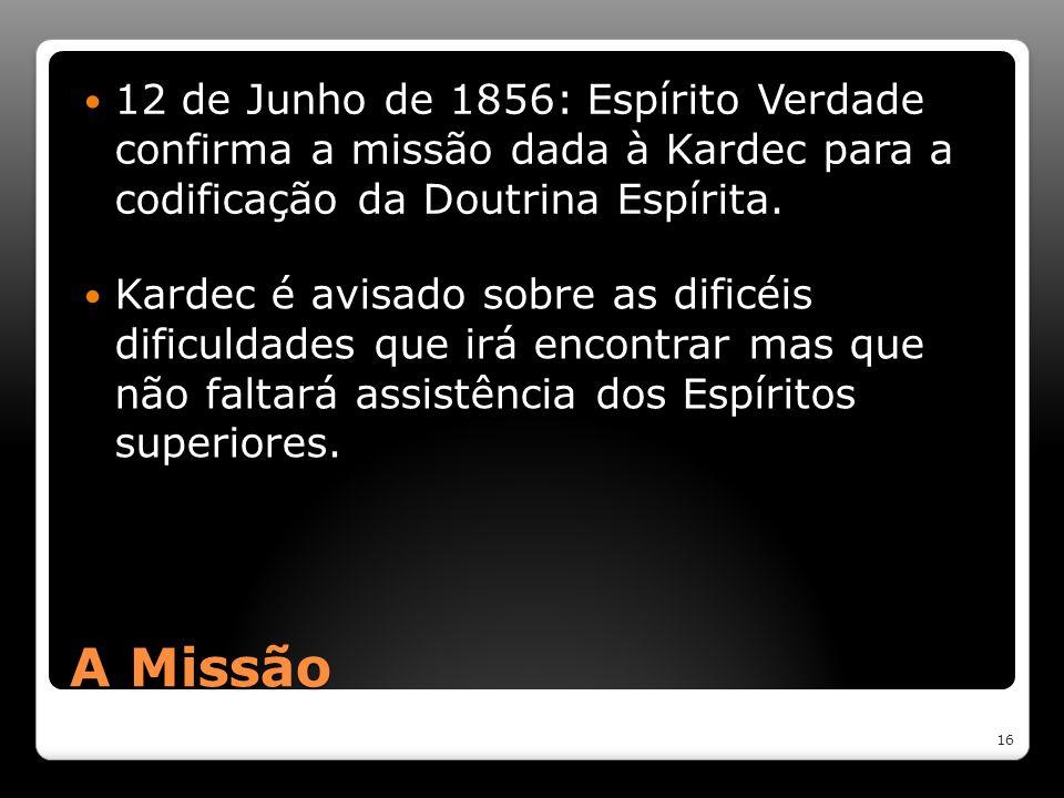 A Missão 12 de Junho de 1856: Espírito Verdade confirma a missão dada à Kardec para a codificação da Doutrina Espírita. 16 Kardec é avisado sobre as d