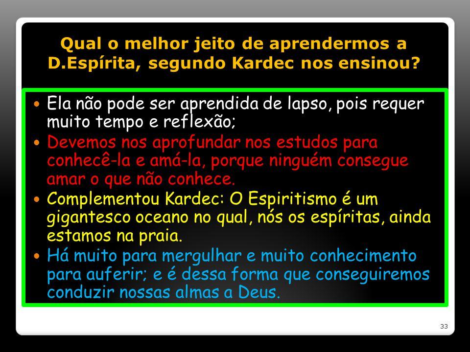 Qual o melhor jeito de aprendermos a D.Espírita, segundo Kardec nos ensinou? Ela não pode ser aprendida de lapso, pois requer muito tempo e reflexão;