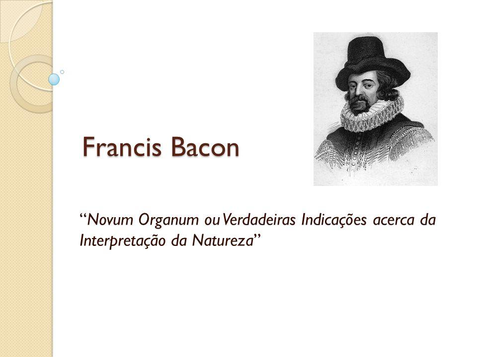 Novum Organum Considerações finais: Importância de Bacon O conhecimento e sua aplicação Os ídolos hoje Desconsiderou a hipótese enquanto elemento de investigação