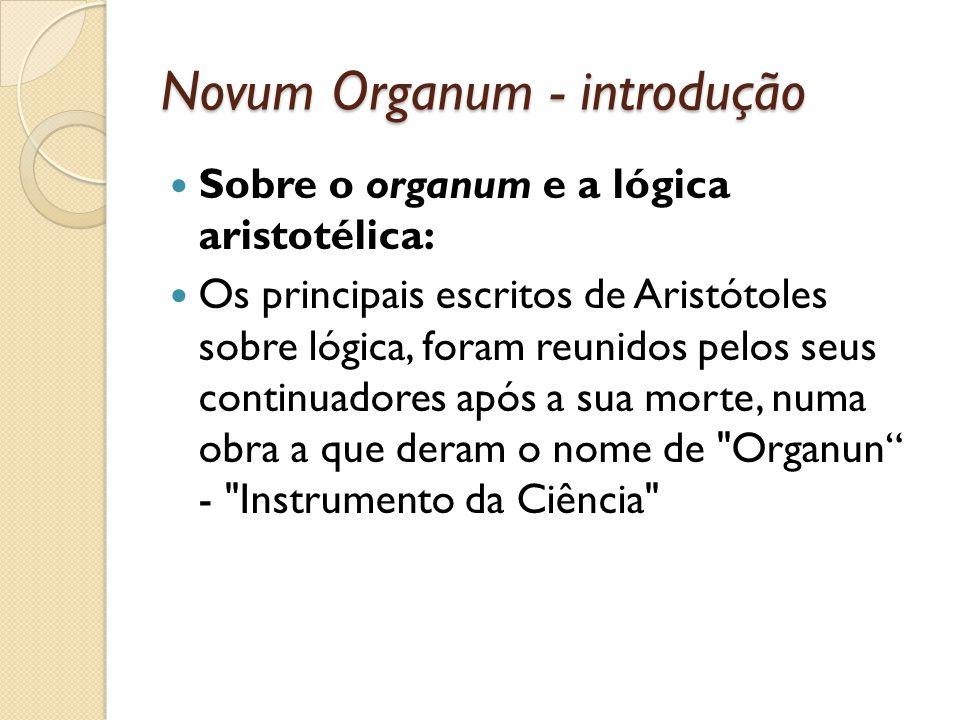 Novum Organum - introdução Sobre o organum e a lógica aristotélica: Os principais escritos de Aristótoles sobre lógica, foram reunidos pelos seus cont
