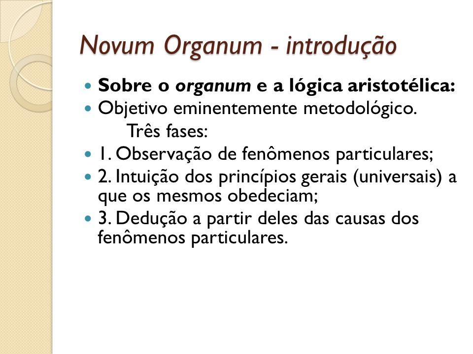 Novum Organum - introdução Sobre o organum e a lógica aristotélica: Objetivo eminentemente metodológico. Três fases: 1. Observação de fenômenos partic