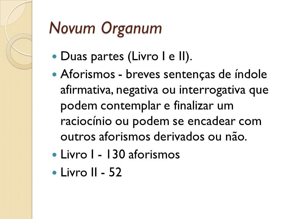 Novum Organum Duas partes (Livro I e II). Aforismos - breves sentenças de índole afirmativa, negativa ou interrogativa que podem contemplar e finaliza