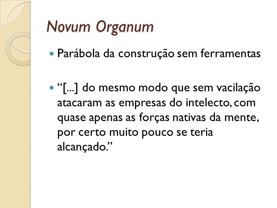 Novum Organum Parábola da construção sem ferramentas [...] do mesmo modo que sem vacilação atacaram as empresas do intelecto, com quase apenas as forç