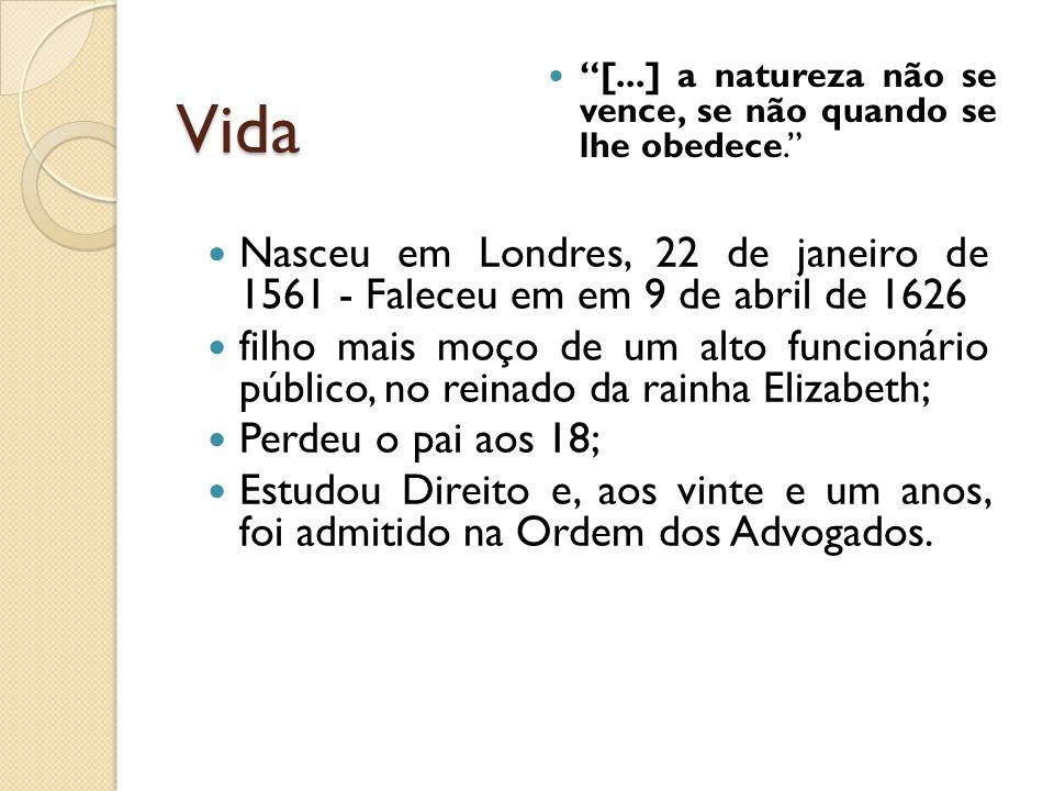 Vida [...] a natureza não se vence, se não quando se lhe obedece. Nasceu em Londres, 22 de janeiro de 1561 - Faleceu em em 9 de abril de 1626 filho ma