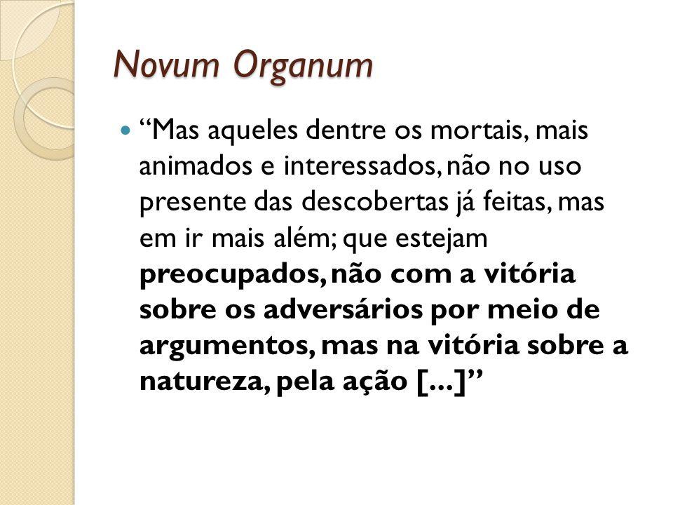 Novum Organum Mas aqueles dentre os mortais, mais animados e interessados, não no uso presente das descobertas já feitas, mas em ir mais além; que est