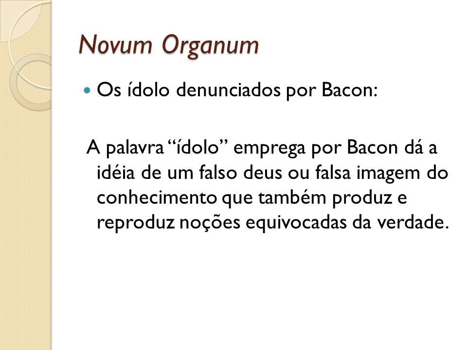 Novum Organum Os ídolo denunciados por Bacon: A palavra ídolo emprega por Bacon dá a idéia de um falso deus ou falsa imagem do conhecimento que também