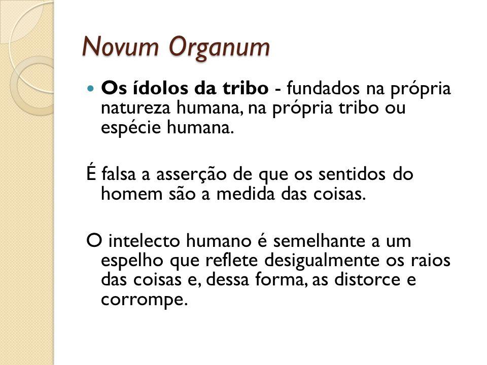 Novum Organum Os ídolos da tribo - fundados na própria natureza humana, na própria tribo ou espécie humana. É falsa a asserção de que os sentidos do h