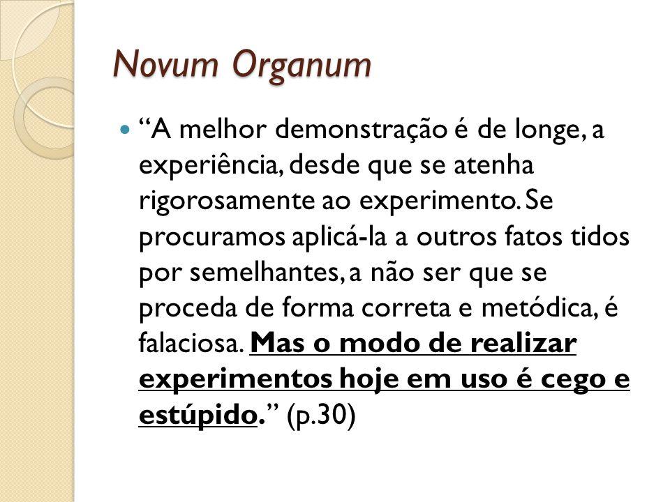 Novum Organum A melhor demonstração é de longe, a experiência, desde que se atenha rigorosamente ao experimento. Se procuramos aplicá-la a outros fato