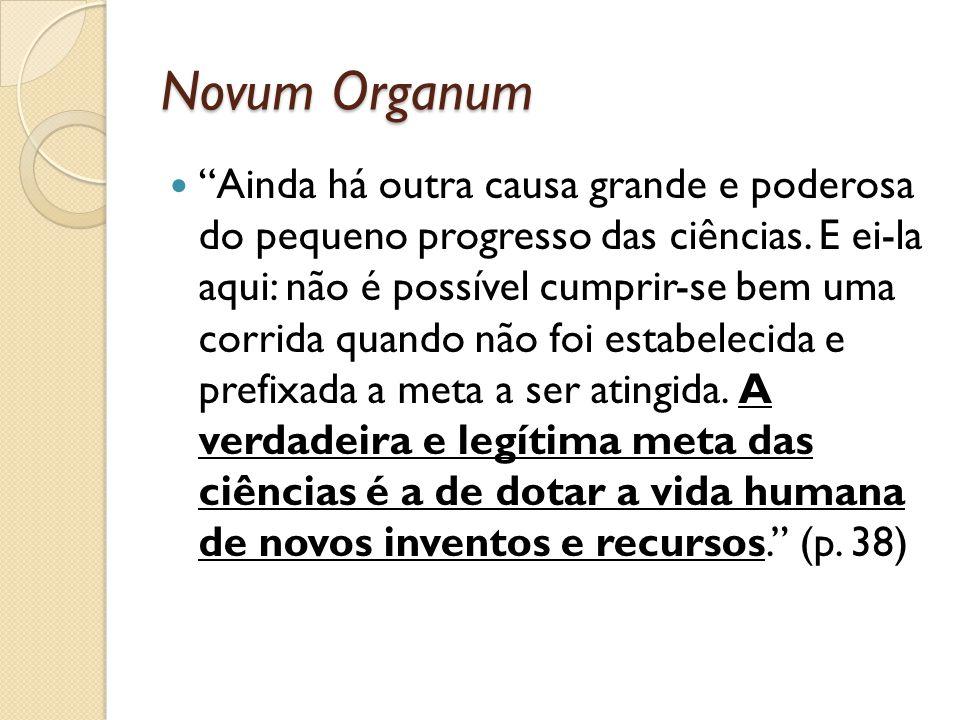 Novum Organum Ainda há outra causa grande e poderosa do pequeno progresso das ciências. E ei-la aqui: não é possível cumprir-se bem uma corrida quando