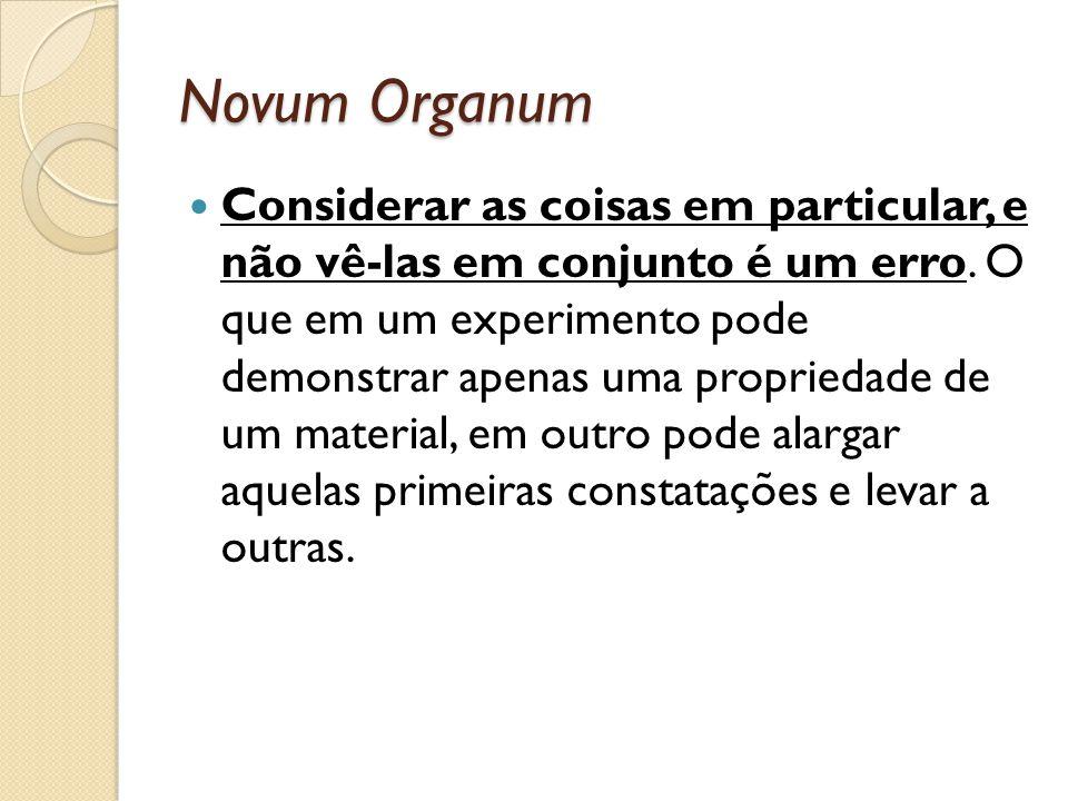 Novum Organum Considerar as coisas em particular, e não vê-las em conjunto é um erro. O que em um experimento pode demonstrar apenas uma propriedade d
