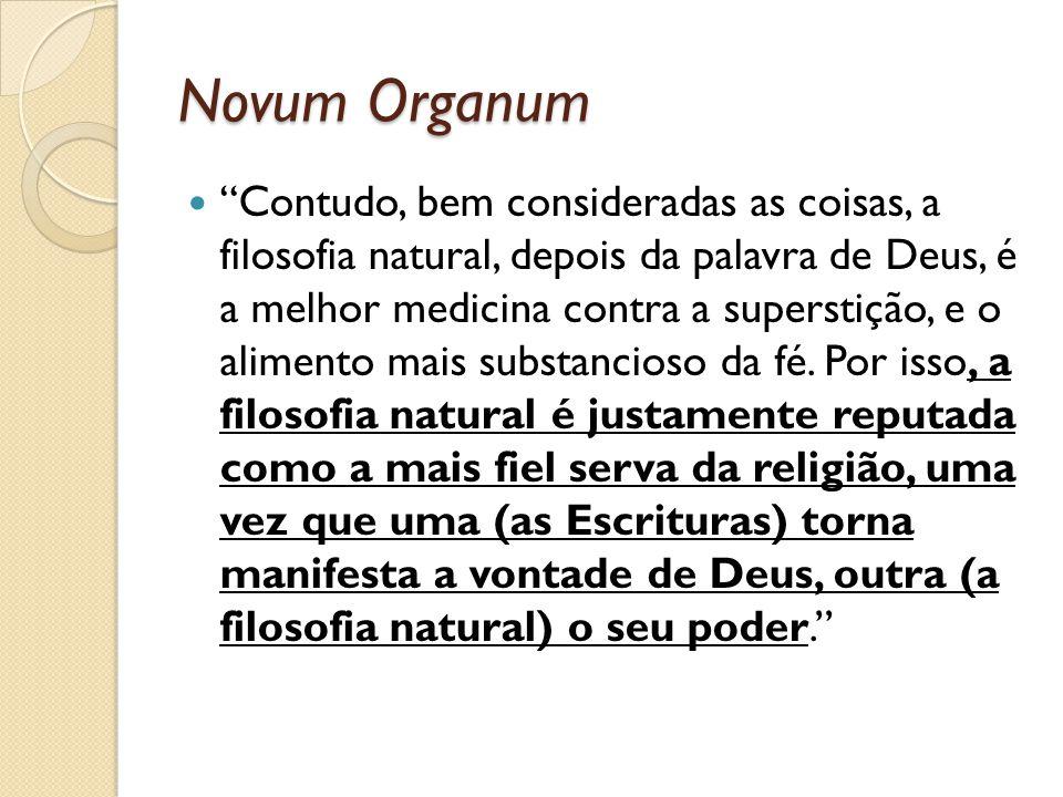 Novum Organum Contudo, bem consideradas as coisas, a filosofia natural, depois da palavra de Deus, é a melhor medicina contra a superstição, e o alime