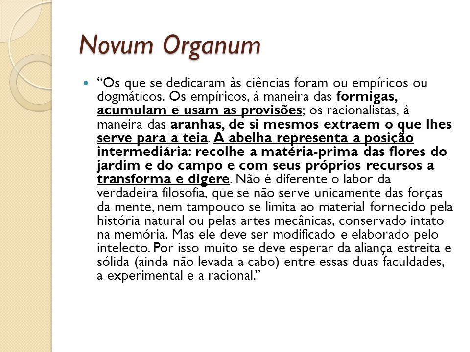 Novum Organum Os que se dedicaram às ciências foram ou empíricos ou dogmáticos. Os empíricos, à maneira das formigas, acumulam e usam as provisões; os