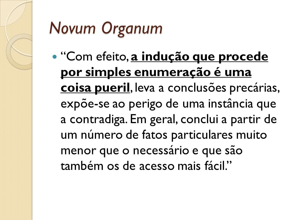 Novum Organum Com efeito, a indução que procede por simples enumeração é uma coisa pueril, leva a conclusões precárias, expõe-se ao perigo de uma inst