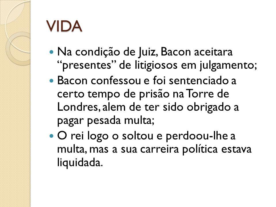 VIDA Na condição de Juiz, Bacon aceitara presentes de litigiosos em julgamento; Bacon confessou e foi sentenciado a certo tempo de prisão na Torre de