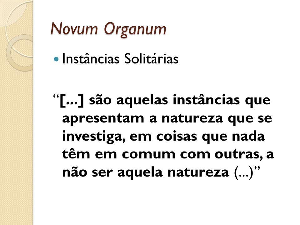 Novum Organum Instâncias Solitárias [...] são aquelas instâncias que apresentam a natureza que se investiga, em coisas que nada têm em comum com outra