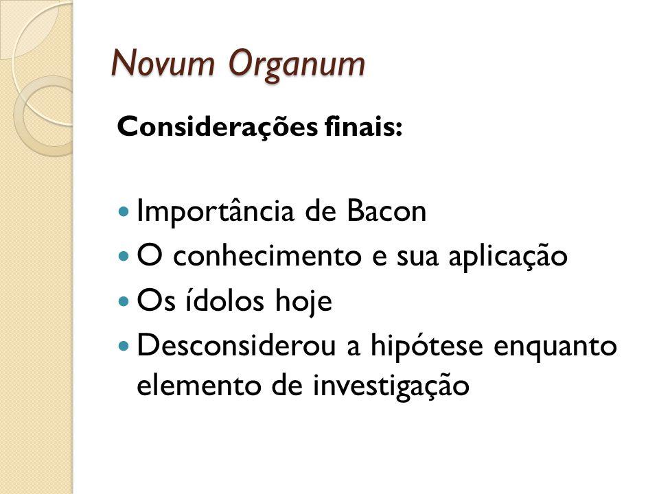 Novum Organum Considerações finais: Importância de Bacon O conhecimento e sua aplicação Os ídolos hoje Desconsiderou a hipótese enquanto elemento de i