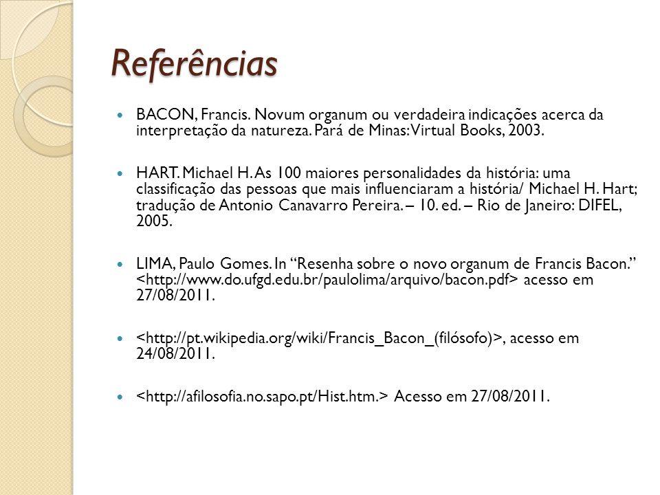 Referências BACON, Francis. Novum organum ou verdadeira indicações acerca da interpretação da natureza. Pará de Minas: Virtual Books, 2003. HART. Mich