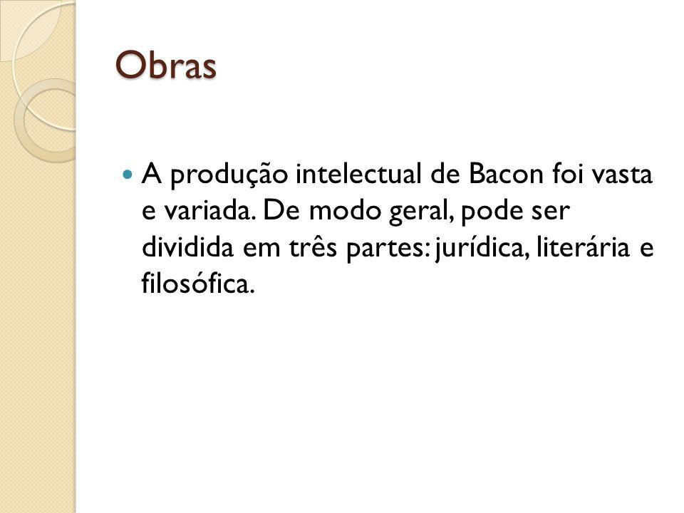Obras A produção intelectual de Bacon foi vasta e variada. De modo geral, pode ser dividida em três partes: jurídica, literária e filosófica.