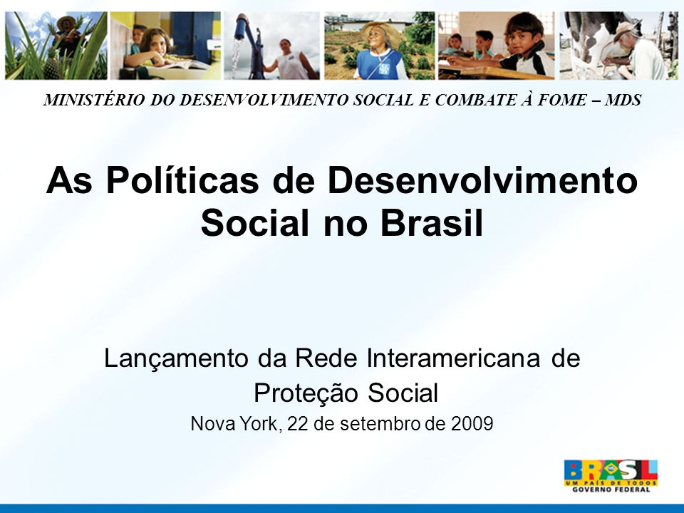MINISTÉRIO DO DESENVOLVIMENTO SOCIAL E COMBATE À FOME – MDS As Políticas de Desenvolvimento Social no Brasil Lançamento da Rede Interamericana de Prot