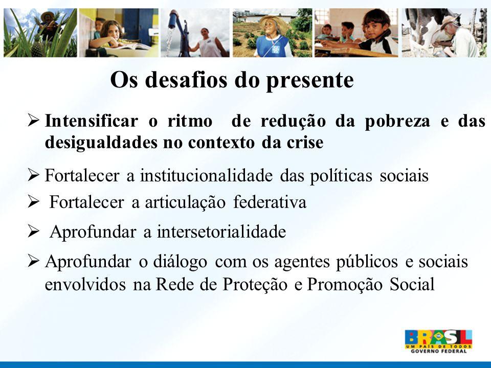 Os desafios do presente Intensificar o ritmo de redução da pobreza e das desigualdades no contexto da crise Fortalecer a institucionalidade das políti