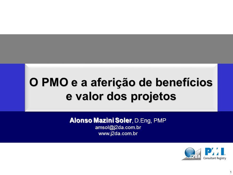 O PMO e a aferição de benefícios e valor dos projetos Alonso Mazini Soler Alonso Mazini Soler, D.Eng, PMP amsol@j2da.com.br www.j2da.com.br 1