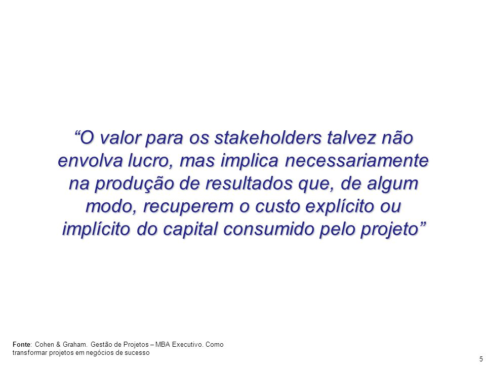 O valor para os stakeholders talvez não envolva lucro, mas implica necessariamente na produção de resultados que, de algum modo, recuperem o custo exp