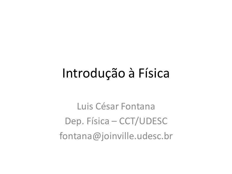 Introdução à Física Luis César Fontana Dep. Física – CCT/UDESC fontana@joinville.udesc.br