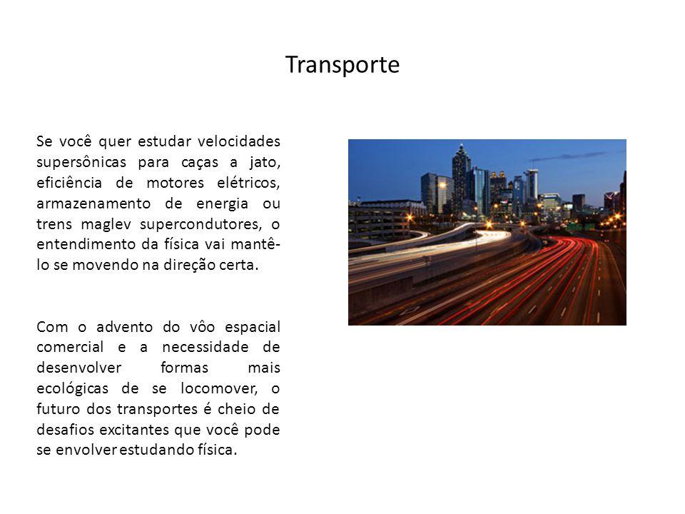 Transporte Se você quer estudar velocidades supersônicas para caças a jato, eficiência de motores elétricos, armazenamento de energia ou trens maglev