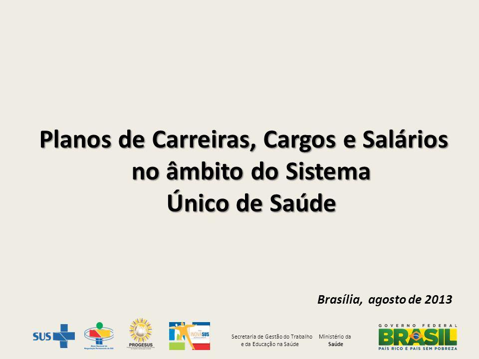 Planos de Carreiras, Cargos e Salários no âmbito do Sistema Único de Saúde Brasília, agosto de 2013 Secretaria de Gestão do Trabalho Ministério da e d