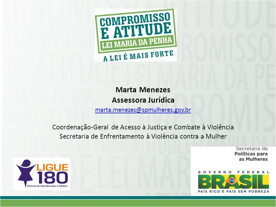 Marta Menezes Assessora Jurídica marta.menezes@spmulheres.gov.br Coordenação-Geral de Acesso à Justiça e Combate à Violência Secretaria de Enfrentamento à Violência contra a Mulher