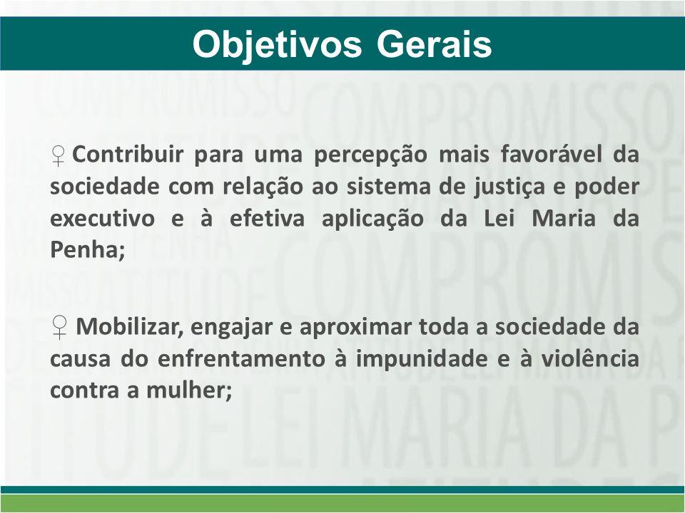 Contribuir para uma percepção mais favorável da sociedade com relação ao sistema de justiça e poder executivo e à efetiva aplicação da Lei Maria da Penha; Mobilizar, engajar e aproximar toda a sociedade da causa do enfrentamento à impunidade e à violência contra a mulher; Objetivos Gerais