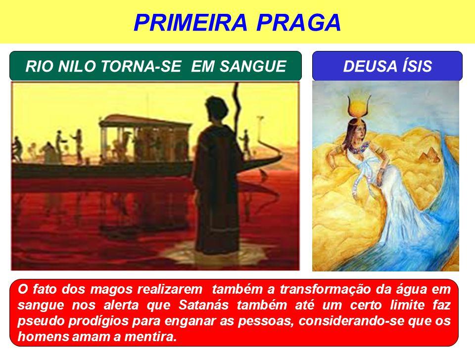 PRIMEIRA PRAGA RIO NILO TORNA-SE EM SANGUEDEUSA ÍSIS O fato dos magos realizarem também a transformação da água em sangue nos alerta que Satanás també