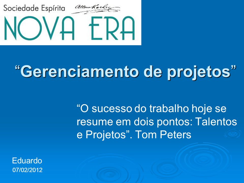 Gerenciamento de projetosGerenciamento de projetos O sucesso do trabalho hoje se resume em dois pontos: Talentos e Projetos. Tom Peters Eduardo 07/02/
