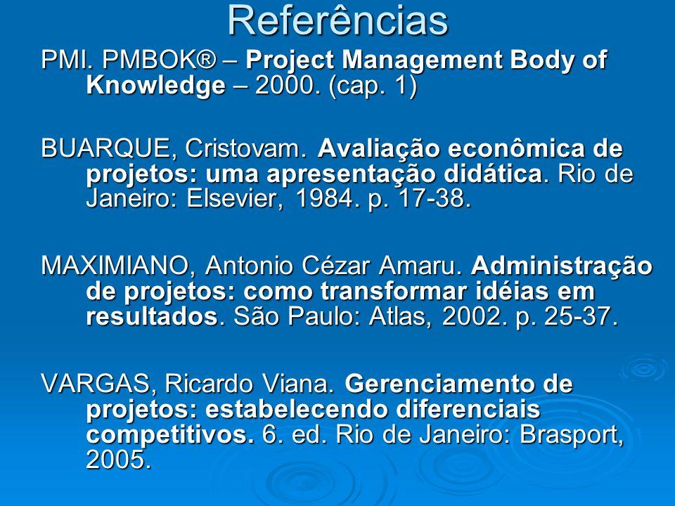 Referências PMI. PMBOK® – Project Management Body of Knowledge – 2000. (cap. 1) BUARQUE, Cristovam. Avaliação econômica de projetos: uma apresentação
