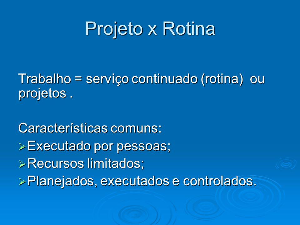 Projeto x Rotina Trabalho = serviço continuado (rotina) ou projetos. Características comuns: Executado por pessoas; Executado por pessoas; Recursos li