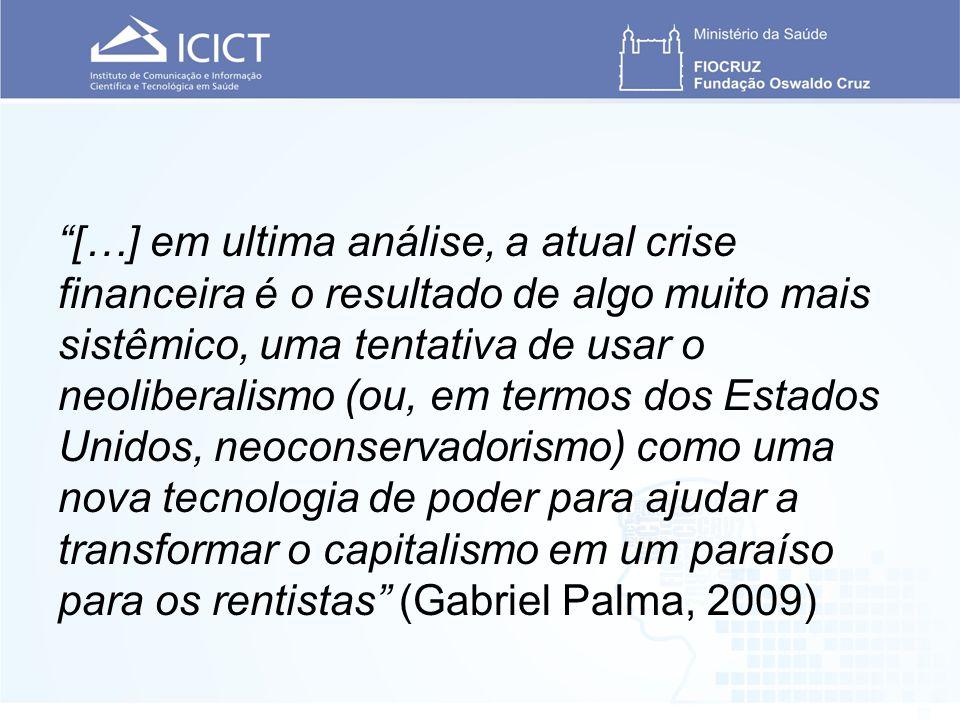 […] em ultima análise, a atual crise financeira é o resultado de algo muito mais sistêmico, uma tentativa de usar o neoliberalismo (ou, em termos dos Estados Unidos, neoconservadorismo) como uma nova tecnologia de poder para ajudar a transformar o capitalismo em um paraíso para os rentistas (Gabriel Palma, 2009)