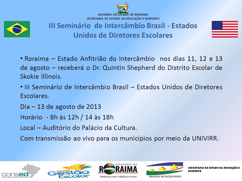 GOVERNO DO ESTADO DE RORAIMA SECRETARIA DE ESTADO DA EDUCAÇÃO E DESPORTO III Seminário de Intercâmbio Brasil - Estados Unidos de Diretores Escolares Roraima – Estado Anfitrião do Intercâmbio nos dias 11, 12 e 13 de agosto – receberá o Dr.