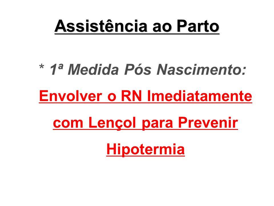 Assistência ao Parto * 1ª Medida Pós Nascimento: Envolver o RN Imediatamente com Lençol para Prevenir Hipotermia