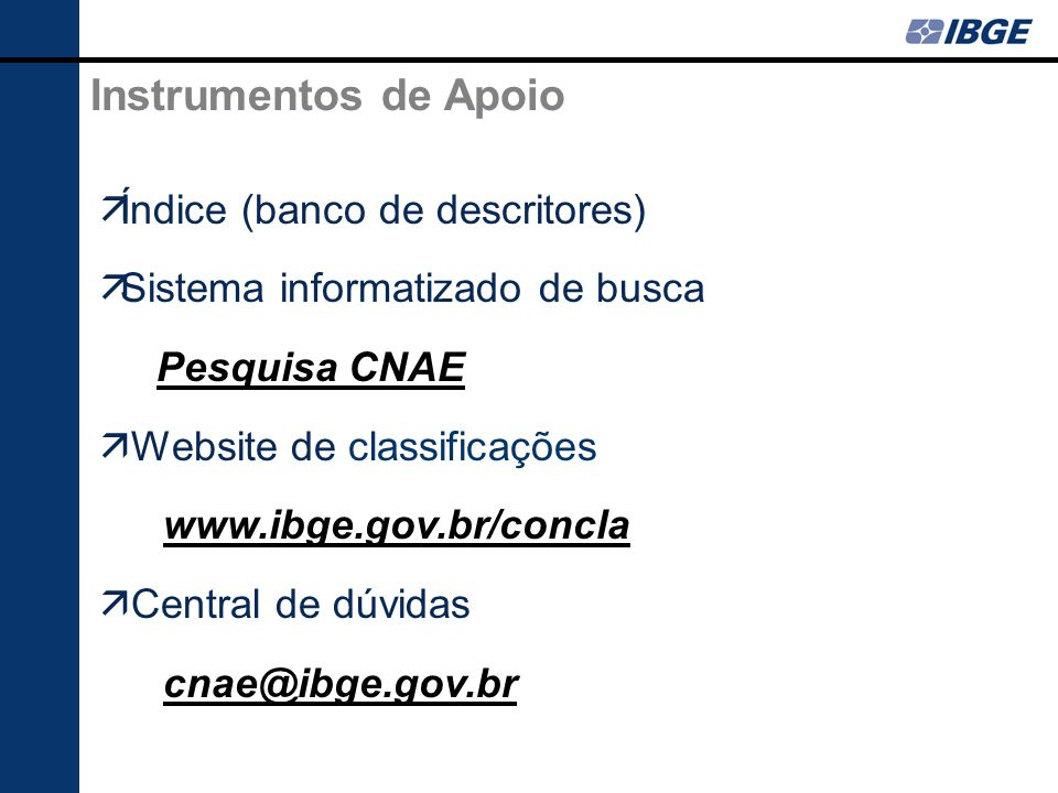 Instrumentos de Apoio Índice (banco de descritores) Sistema informatizado de busca Pesquisa CNAE Website de classificações www.ibge.gov.br/concla Central de dúvidas cnae@ibge.gov.br