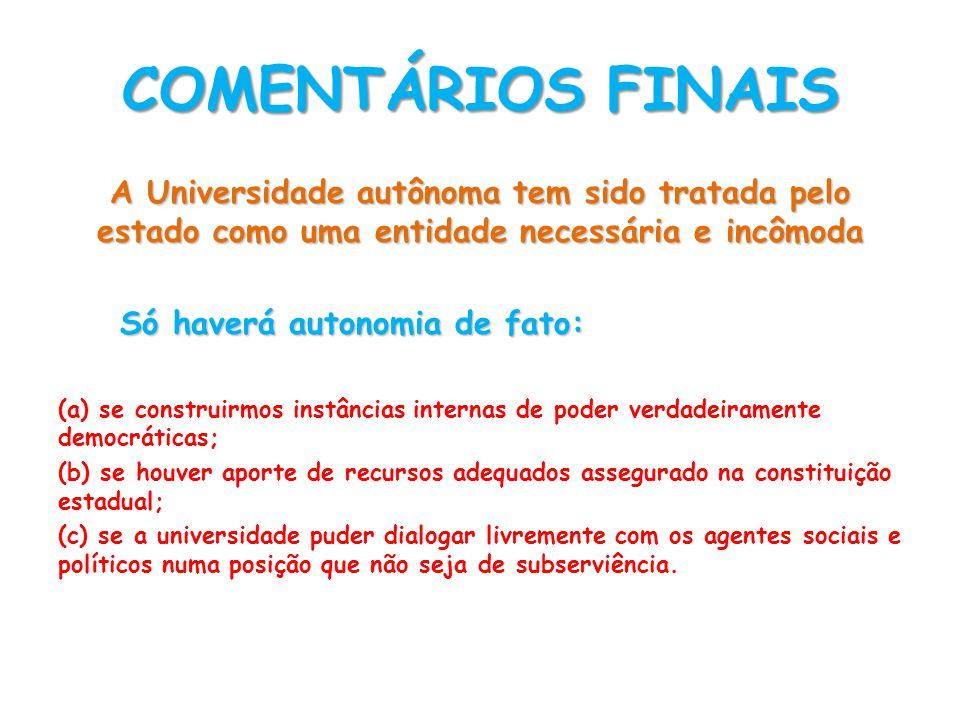 COMENTÁRIOS FINAIS A Universidade autônoma tem sido tratada pelo estado como uma entidade necessária e incômoda Só haverá autonomia de fato: (a) se co