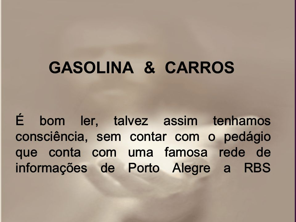 É bom ler, talvez assim tenhamos consciência, sem contar com o pedágio que conta com uma famosa rede de informações de Porto Alegre a RBS GASOLINA & CARROS