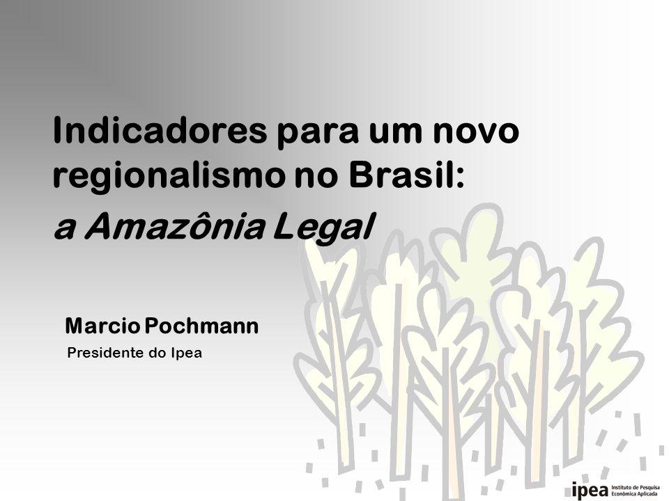 Indicadores para um novo regionalismo no Brasil: Marcio Pochmann Presidente do Ipea a Amazônia Legal