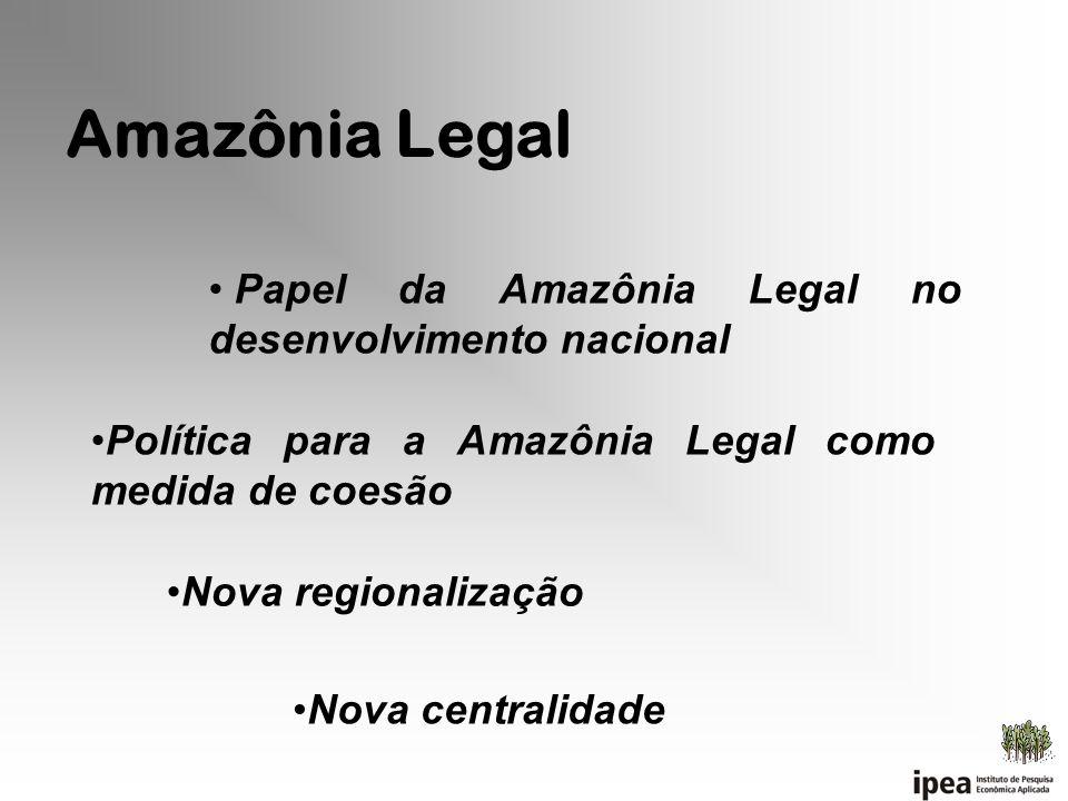Amazônia Legal Papel da Amazônia Legal no desenvolvimento nacional Política para a Amazônia Legal como medida de coesão Nova regionalização Nova centr