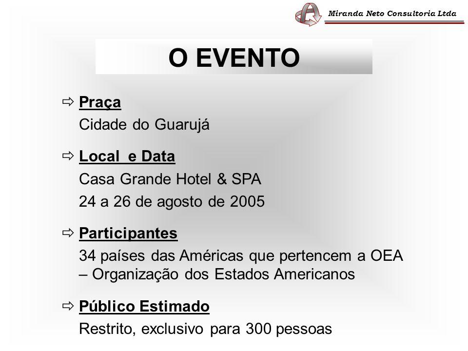 O EVENTO Praça Cidade do Guarujá Local e Data Casa Grande Hotel & SPA 24 a 26 de agosto de 2005 Participantes 34 países das Américas que pertencem a OEA – Organização dos Estados Americanos Público Estimado Restrito, exclusivo para 300 pessoas Miranda Neto Consultoria Ltda