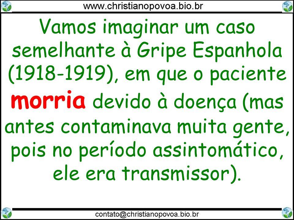 Vamos imaginar um caso semelhante à Gripe Espanhola (1918-1919), em que o paciente morria devido à doença (mas antes contaminava muita gente, pois no