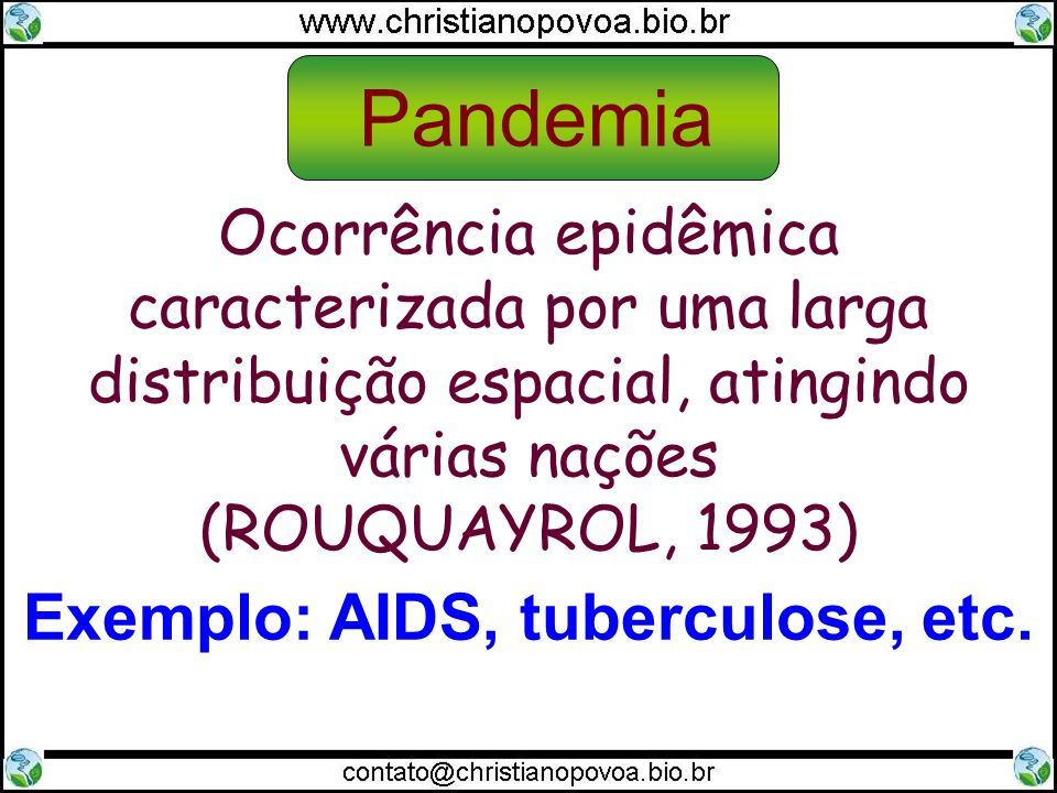 Ocorrência epidêmica caracterizada por uma larga distribuição espacial, atingindo várias nações (ROUQUAYROL, 1993) Exemplo: AIDS, tuberculose, etc. Pa